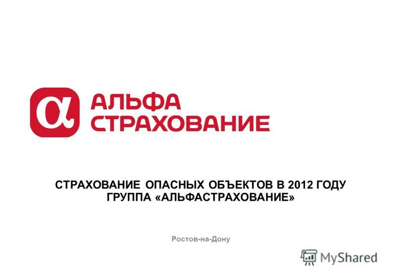 СТРАХОВАНИЕ ОПАСНЫХ ОБЪЕКТОВ В 2012 ГОДУ ГРУППА «АЛЬФАСТРАХОВАНИЕ» Ростов-на-Дону