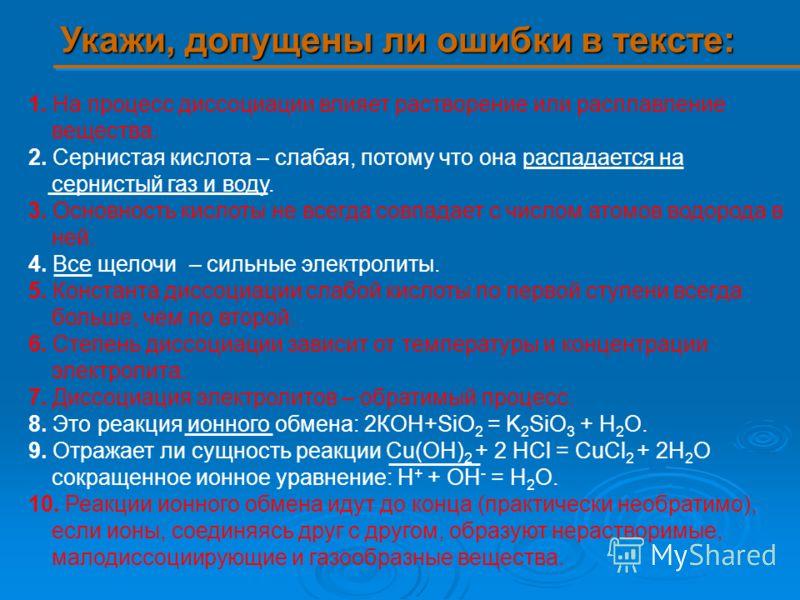 Укажи, допущены ли ошибки в тексте: 1. На процесс диссоциации влияет растворение или расплавление вещества. 2. Сернистая кислота – слабая, потому что она распадается на сернистый газ и воду. 3. Основность кислоты не всегда совпадает с числом атомов в