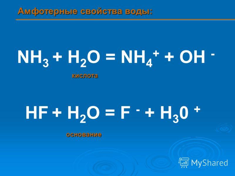 NH 3 + H 2 O = NH 4 + + OH - HF + H 2 O = F - + H 3 0 + Амфотерные свойства воды: кислота основание