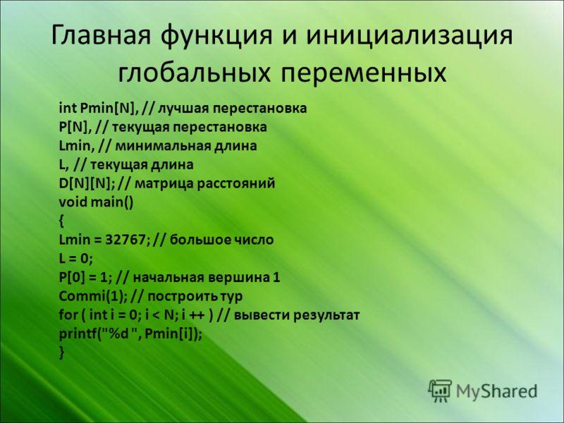Главная функция и инициализация глобальных переменных int Pmin[N], // лучшая перестановка P[N], // текущая перестановка Lmin, // минимальная длина L, // текущая длина D[N][N]; // матрица расстояний void main() { Lmin = 32767; // большое число L = 0;