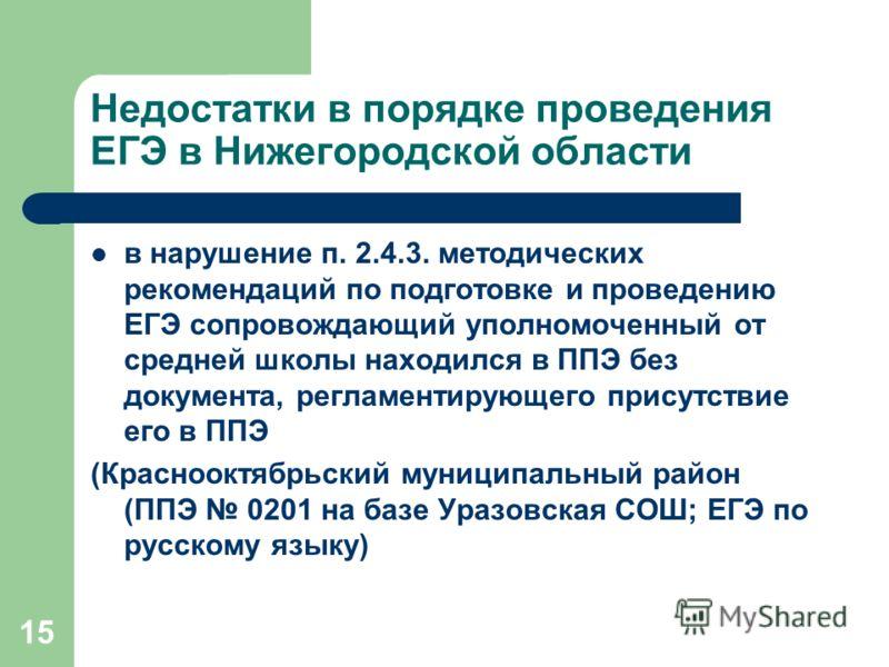 15 Недостатки в порядке проведения ЕГЭ в Нижегородской области в нарушение п. 2.4.3. методических рекомендаций по подготовке и проведению ЕГЭ сопровождающий уполномоченный от средней школы находился в ППЭ без документа, регламентирующего присутствие