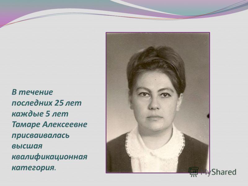 В течение последних 25 лет каждые 5 лет Тамаре Алексеевне присваивалась высшая квалификационная категория.