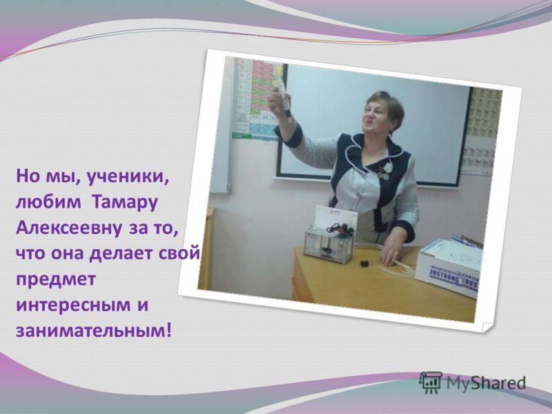Но мы, ученики, любим Тамару Алексеевну за то, что она делает свой предмет интересным и занимательным!