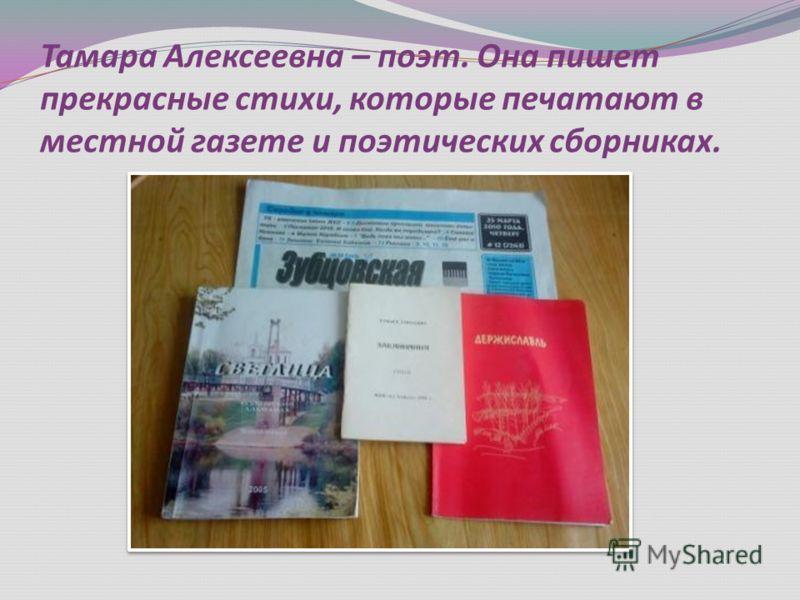Тамара Алексеевна – поэт. Она пишет прекрасные стихи, которые печатают в местной газете и поэтических сборниках.