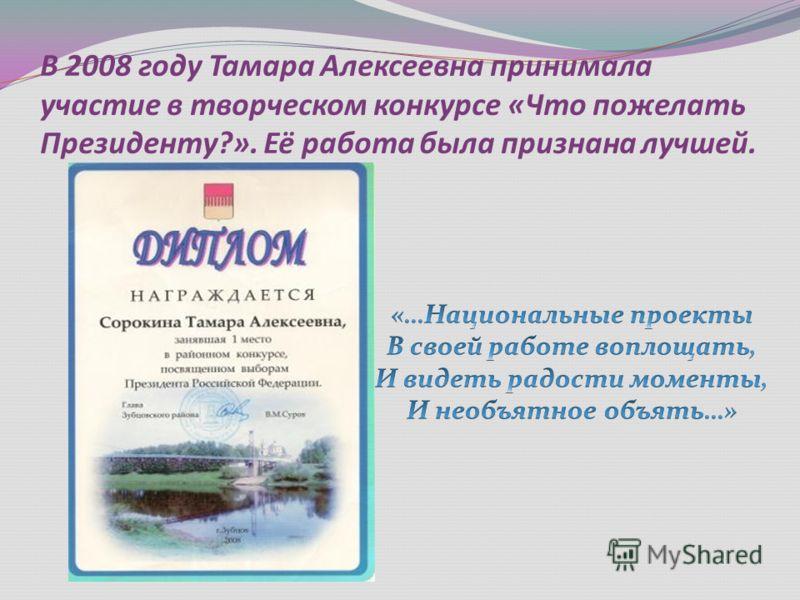 В 2008 году Тамара Алексеевна принимала участие в творческом конкурсе «Что пожелать Президенту?». Её работа была признана лучшей.