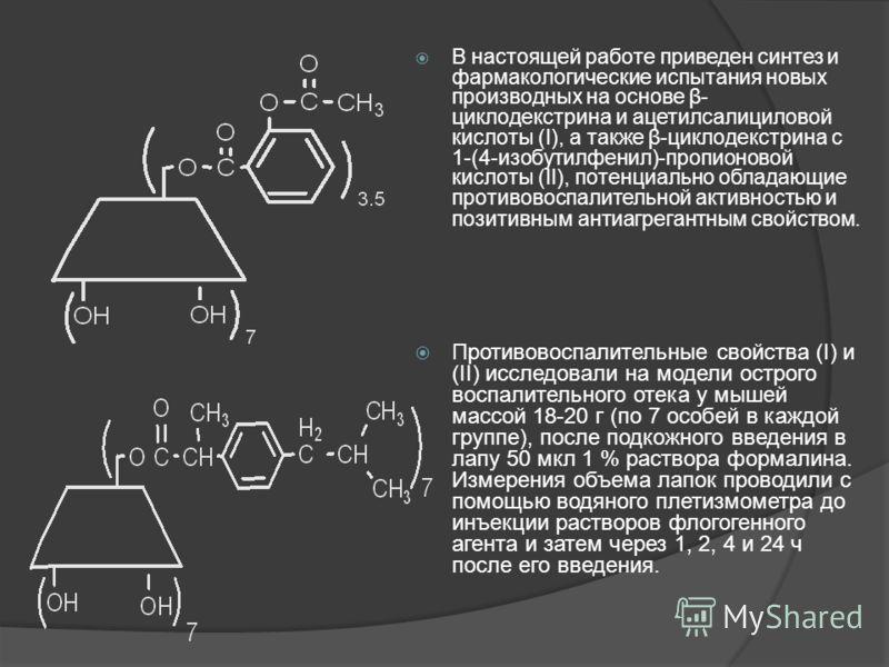 В настоящей работе приведен синтез и фармакологические испытания новых производных на основе β- циклодекстрина и ацетилсалициловой кислоты (I), а также β-циклодекстрина с 1-(4-изобутилфенил)-пропионовой кислоты (II), потенциально обладающие противово