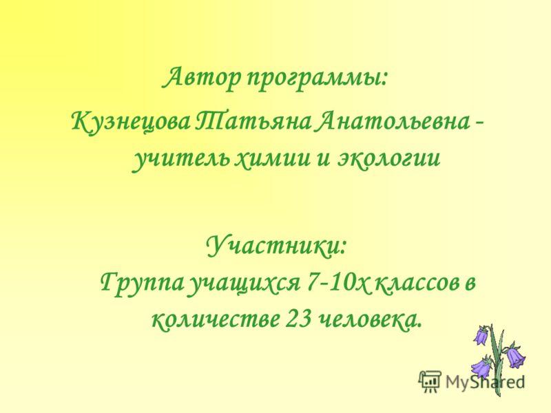 Автор программы: Кузнецова Татьяна Анатольевна - учитель химии и экологии Участники: Группа учащихся 7-10х классов в количестве 23 человека.