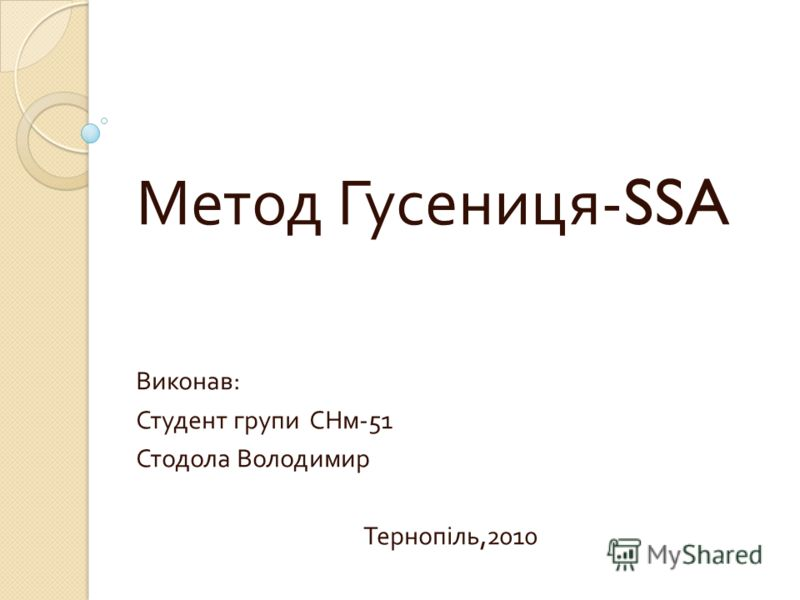Метод Гусениця -SSA Виконав : Студент групи СНм -51 Стодола Володимир Тернопіль,2010