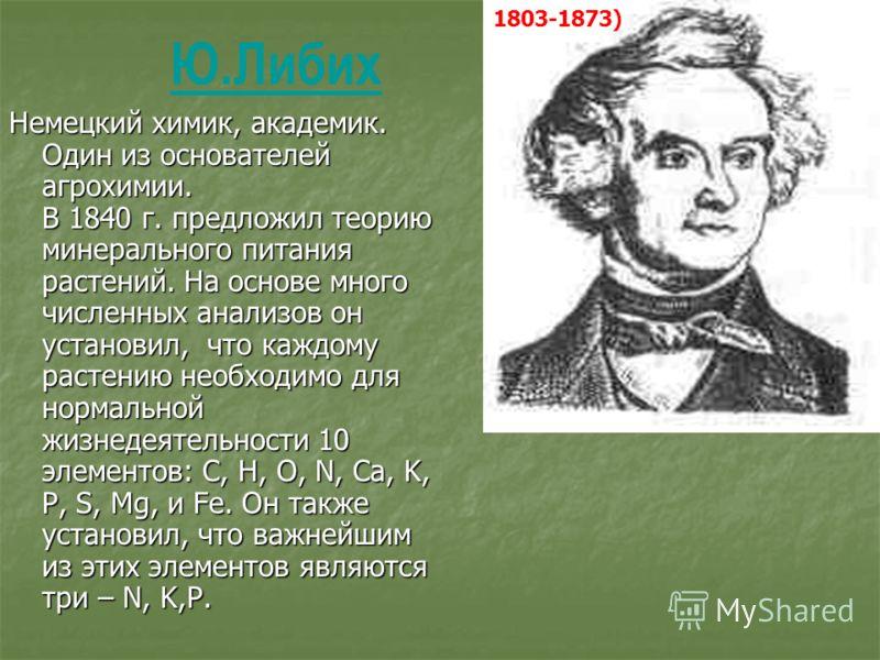 Немецкий химик, академик. Один из основателей агрохимии. В 1840 г. предложил теорию минерального питания растений. На основе много численных анализов он установил, что каждому растению необходимо для нормальной жизнедеятельности 10 элементов: C, H, O