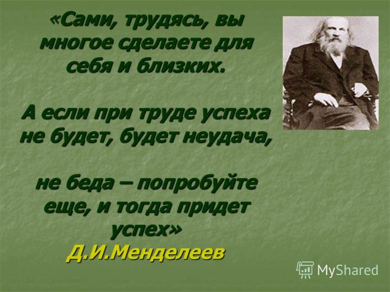 «Сами, трудясь, вы многое сделаете для себя и близких. А если при труде успеха не будет, будет неудача, не беда – попробуйте еще, и тогда придет успех» Д.И.Менделеев