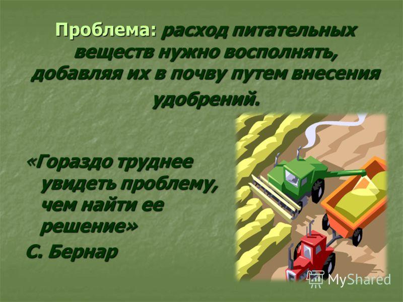 Проблема: расход питательных веществ нужно восполнять, добавляя их в почву путем внесения удобрений. «Гораздо труднее увидеть проблему, чем найти ее решение» С. Бернар