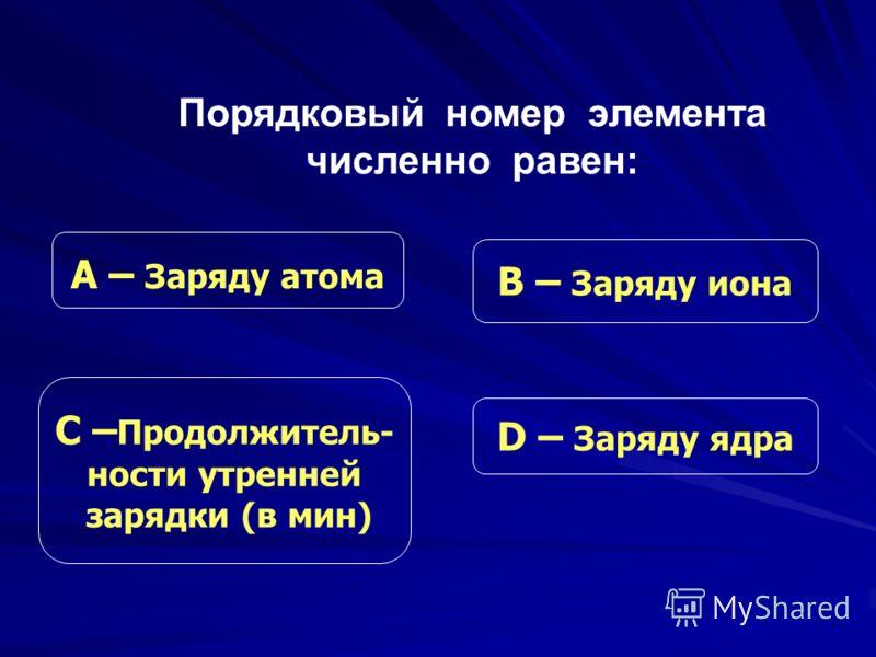 С – Продолжитель- ности утренней зарядки (в мин) В – Заряду иона D – Заряду ядра А – Заряду атома Порядковый номер элемента численно равен: