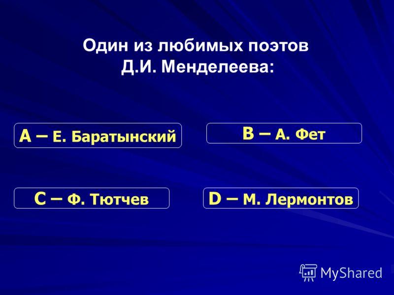 Один из любимых поэтов Д.И. Менделеева: С – Ф. Тютчев В – А. Фет D – М. Лермонтов А – Е. Баратынский