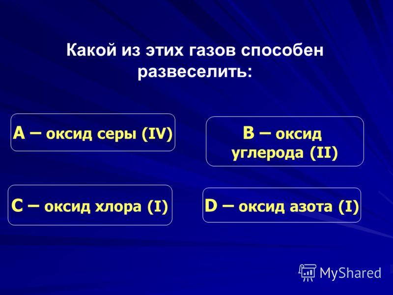Какой из этих газов способен развеселить: С – оксид хлора (I) В – оксид углерода (II) D – оксид азота (I) А – оксид серы (IV)