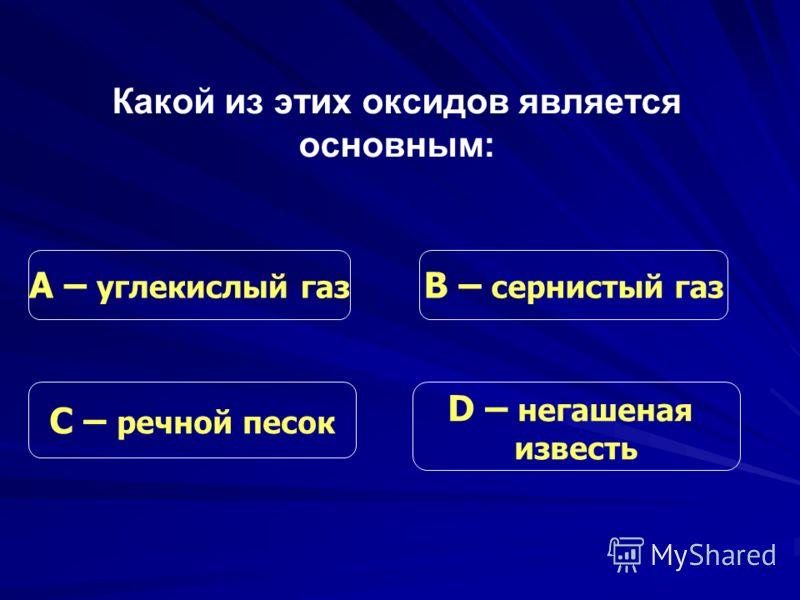 Какой из этих оксидов является основным: С – речной песок В – сернистый газ D – негашеная известь А – углекислый газ