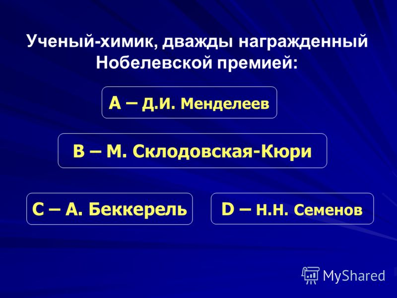 Ученый-химик, дважды награжденный Нобелевской премией: С – А. Беккерель В – М. Склодовская-Кюри D – Н.Н. Семенов А – Д.И. Менделеев