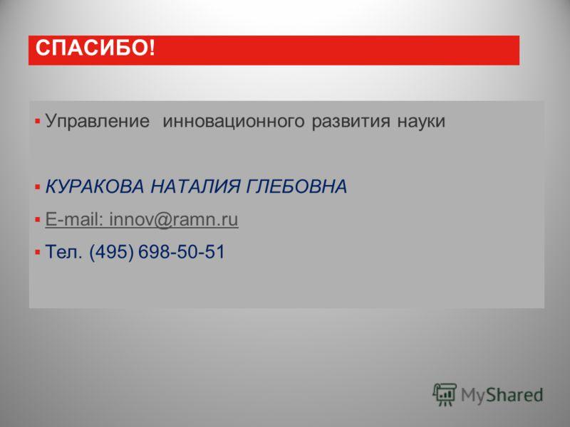 СПАСИБО! Управление инновационного развития науки КУРАКОВА НАТАЛИЯ ГЛЕБОВНА E-mail: innov@ramn.ru Тел. (495) 698-50-51
