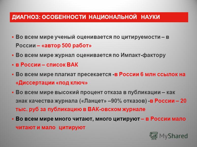ДИАГНОЗ: ОСОБЕННОСТИ НАЦИОНАЛЬНОЙ НАУКИ Во всем мире ученый оценивается по цитируемости – в России – «автор 500 работ» Во всем мире журнал оценивается по Импакт-фактору в России – список ВАК Во всем мире плагиат пресекается -в России 6 млн ссылок на