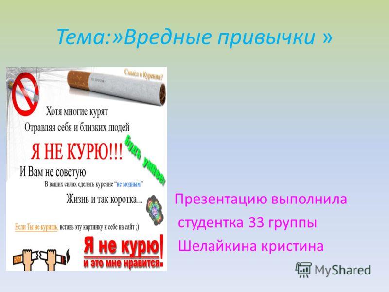 Тема:»Вредные привычки » Презентацию выполнила студентка 33 группы Шелайкина кристина