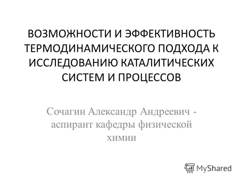 ВОЗМОЖНОСТИ И ЭФФЕКТИВНОСТЬ ТЕРМОДИНАМИЧЕСКОГО ПОДХОДА К ИССЛЕДОВАНИЮ КАТАЛИТИЧЕСКИХ СИСТЕМ И ПРОЦЕССОВ Сочагин Александр Андреевич - аспирант кафедры физической химии
