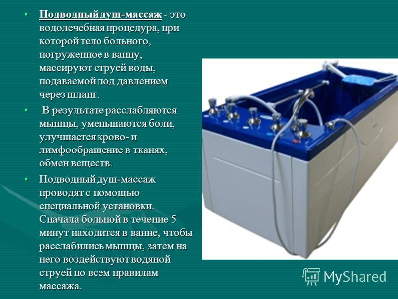 Подводный душ-массаж - это водолечебная процедура, при которой тело больного, погруженное в ванну, массируют струей воды, подаваемой под давлением через шланг.Подводный душ-массаж - это водолечебная процедура, при которой тело больного, погруженное в