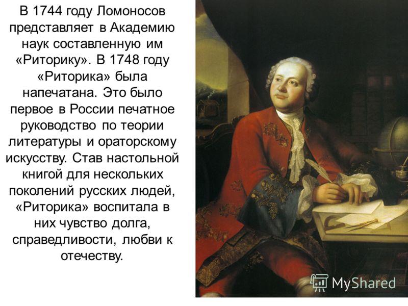 В 1744 году Ломоносов представляет в Академию наук составленную им «Риторику». В 1748 году «Риторика» была напечатана. Это было первое в России печатное руководство по теории литературы и ораторскому искусству. Став настольной книгой для нескольких п