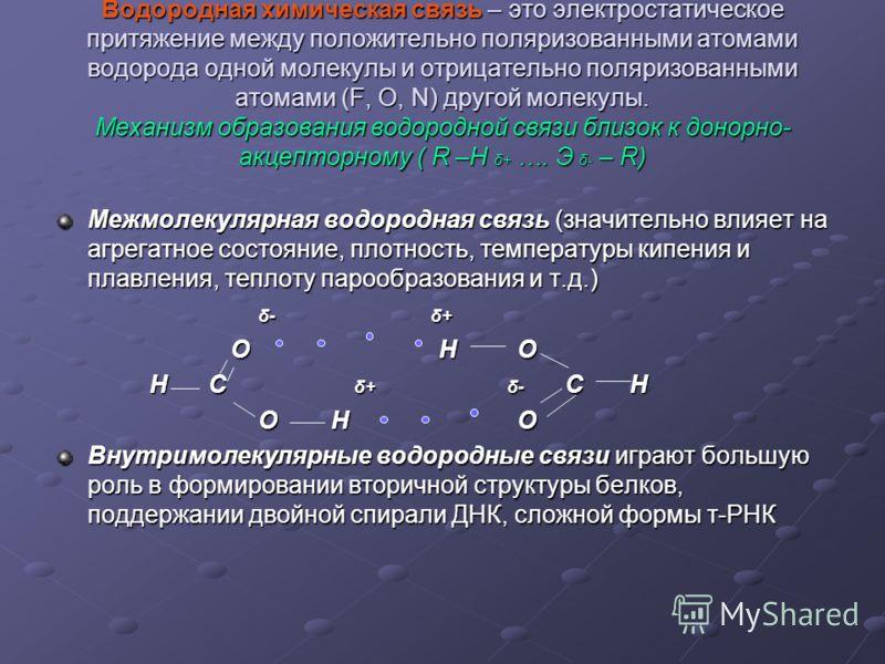 Водородная химическая связь – это электростатическое притяжение между положительно поляризованными атомами водорода одной молекулы и отрицательно поляризованными атомами (F, O, N) другой молекулы. Механизм образования водородной связи близок к донорн
