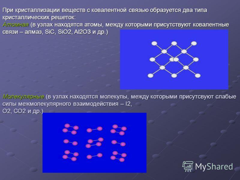 При кристаллизации веществ с ковалентной связью образуется два типа кристаллических решеток: Атомная (в узлах находятся атомы, между которыми присутствуют ковалентные связи – алмаз, SiC, SiO2, Al2O3 и др.) Молекулярные (в узлах находятся молекулы, ме