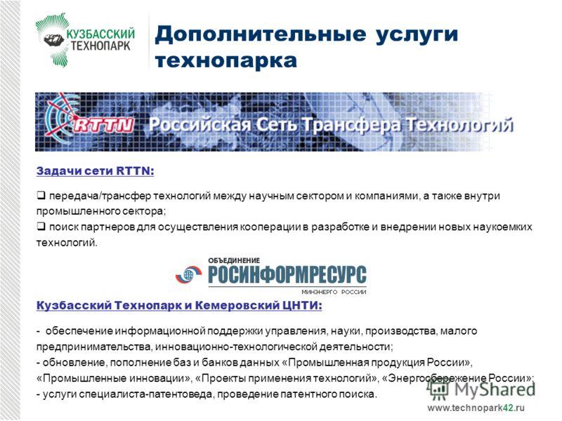Дополнительные услуги технопарка Задачи сети RTTN: передача/трансфер технологий между научным сектором и компаниями, а также внутри промышленного сектора; поиск партнеров для осуществления кооперации в разработке и внедрении новых наукоемких технолог