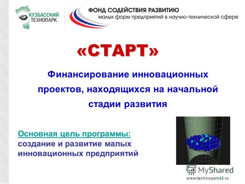 «СТАРТ» Финансирование инновационных проектов, находящихся на начальной стадии развития Основная цель программы: создание и развитие малых инновационных предприятий www.technopark42.ru