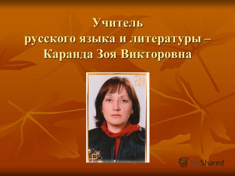 Учитель русского языка и литературы – Каранда Зоя Викторовна