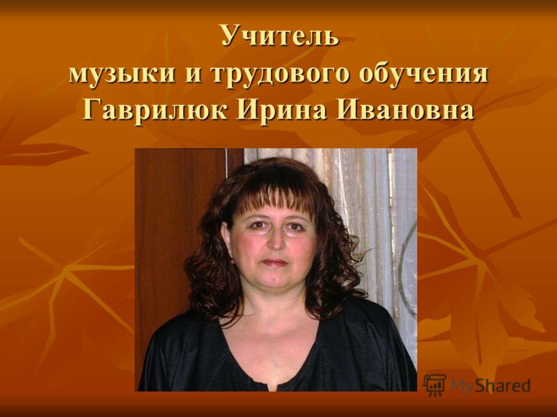 Учитель музыки и трудового обучения Гаврилюк Ирина Ивановна