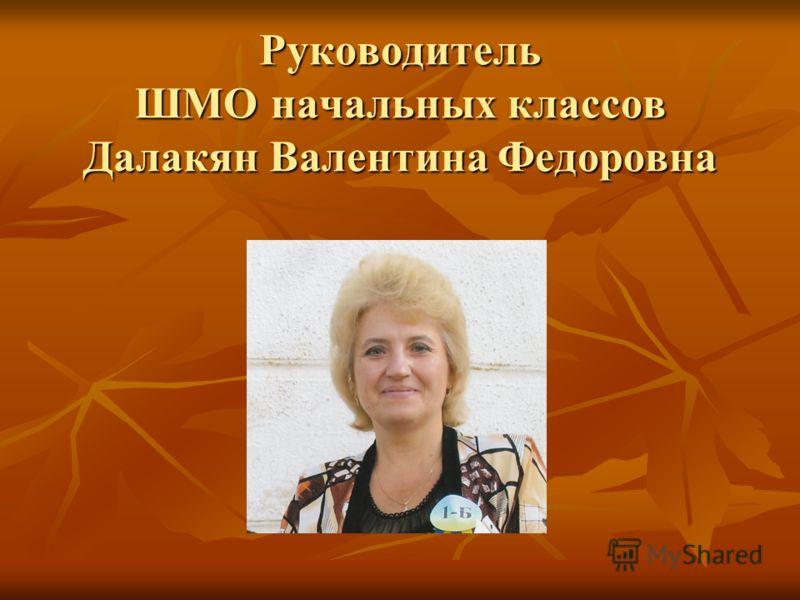 Руководитель ШМО начальных классов Далакян Валентина Федоровна
