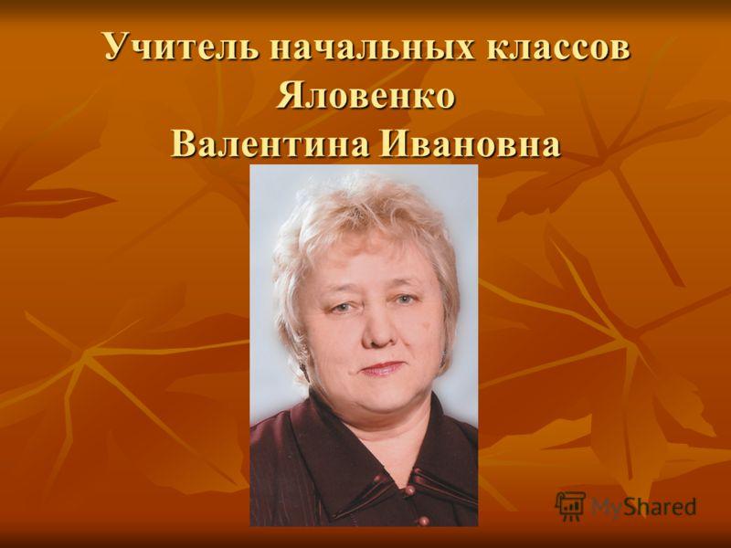 Учитель начальных классов Яловенко Валентина Ивановна