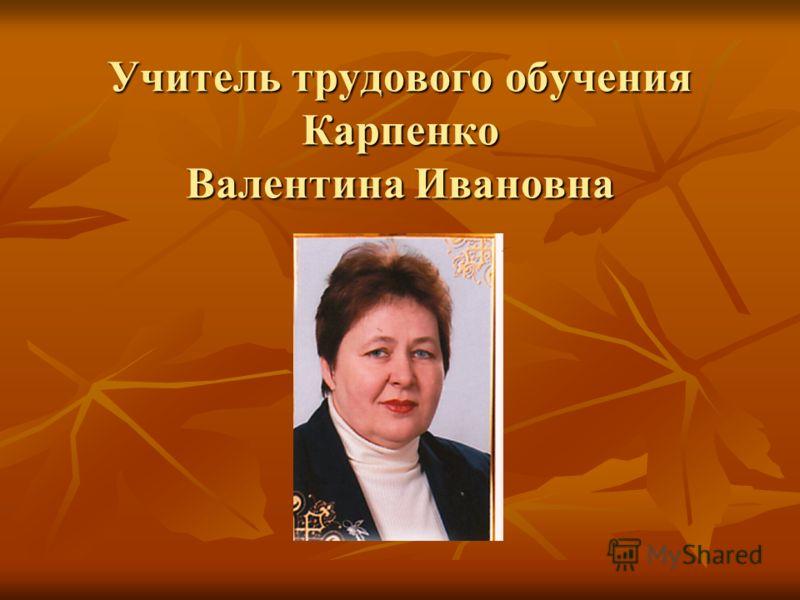 Учитель трудового обучения Карпенко Валентина Ивановна