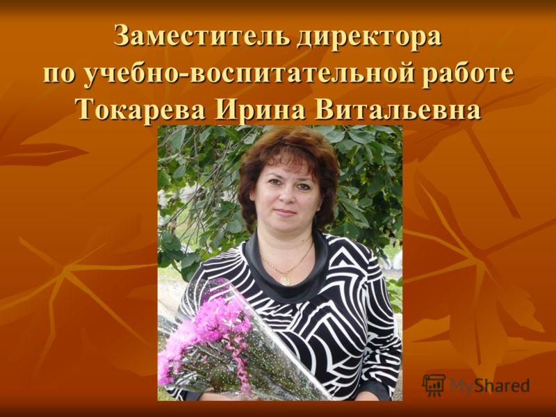 Заместитель директора по учебно-воспитательной работе Токарева Ирина Витальевна