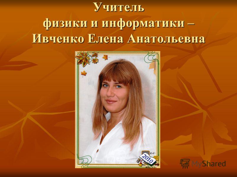 Учитель физики и информатики – Ивченко Елена Анатольевна