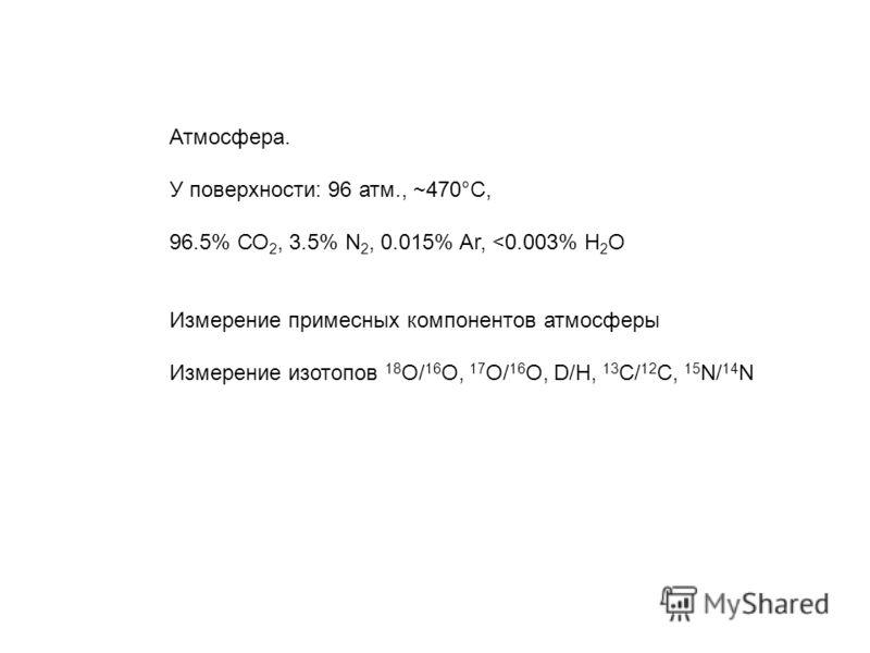 Атмосфера. У поверхности: 96 атм., ~470°С, 96.5% СО 2, 3.5% N 2, 0.015% Ar,