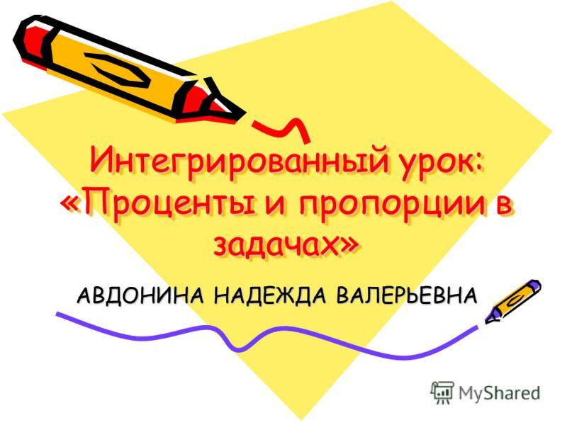 Интегрированный урок: «Проценты и пропорции в задачах» АВДОНИНА НАДЕЖДА ВАЛЕРЬЕВНА