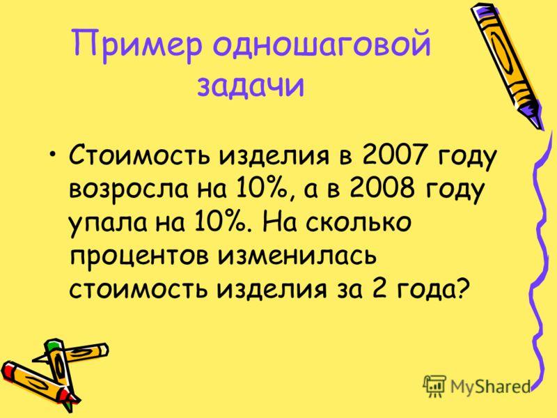 Пример одношаговой задачи Стоимость изделия в 2007 году возросла на 10%, а в 2008 году упала на 10%. На сколько процентов изменилась стоимость изделия за 2 года?