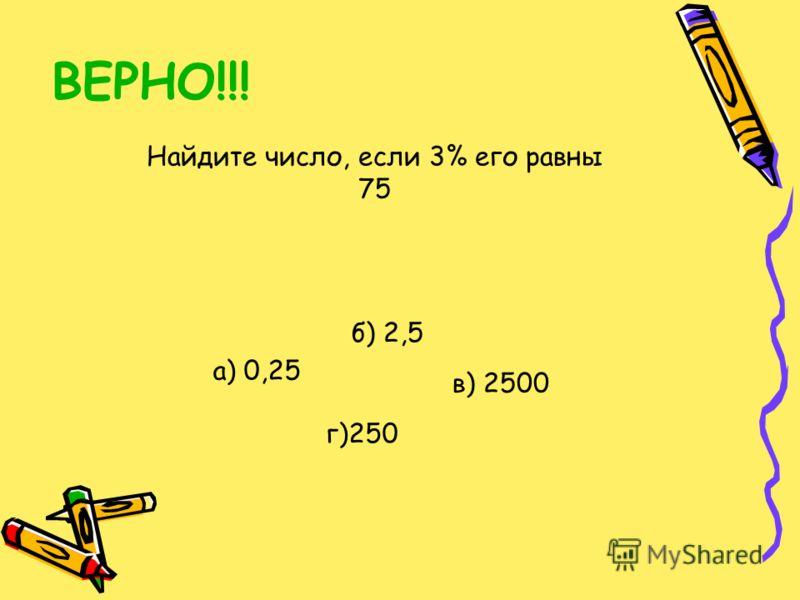 ВЕРНО!!! Найдите число, если 3% его равны 75 а) 0,25 б) 2,5 г)250 в) 2500