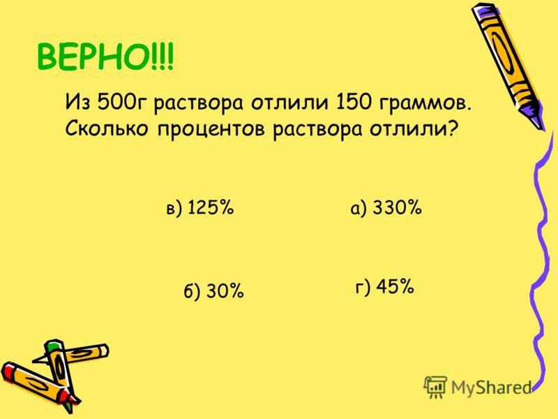 ВЕРНО!!! Из 500г раствора отлили 150 граммов. Сколько процентов раствора отлили? а) 330% б) 30% в) 125% г) 45%