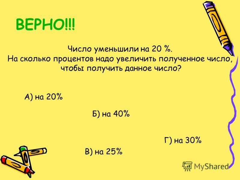 ВЕРНО!!! Число уменьшили на 20 %. На сколько процентов надо увеличить полученное число, чтобы получить данное число? А) на 20% Б) на 40% В) на 25% Г) на 30%