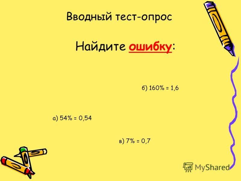 Вводный тест-опрос Найдите ошибку: а) 54% = 0,54 б) 160% = 1,6 в) 7% = 0,7