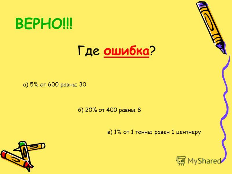 ВЕРНО!!! Где ошибка? а) 5% от 600 равны 30 в) 1% от 1 тонны равен 1 центнеру б) 20% от 400 равны 8