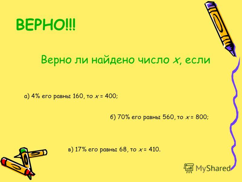ВЕРНО!!! Верно ли найдено число х, если а) 4% его равны 160, то х = 400; б) 70% его равны 560, то х = 800; в) 17% его равны 68, то х = 410.