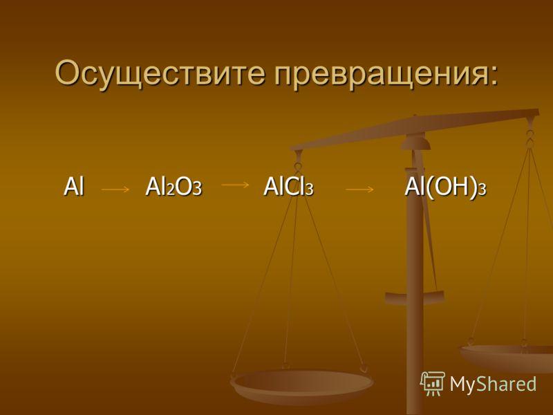 Осуществите превращения: Al Al 2 O 3 AlCl 3 Al(OH) 3 Al Al 2 O 3 AlCl 3 Al(OH) 3