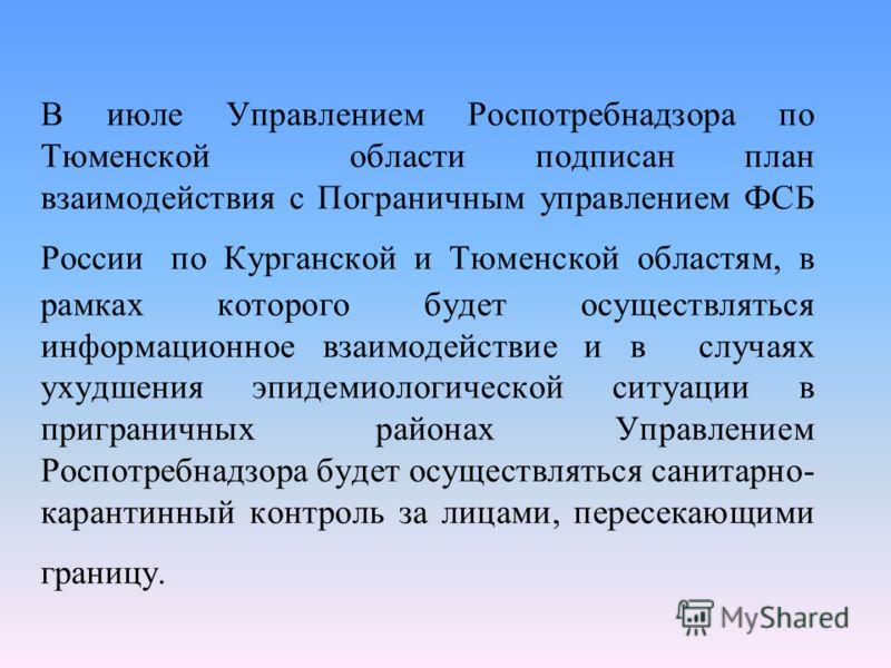 В июле Управлением Роспотребнадзора по Тюменской области подписан план взаимодействия с Пограничным управлением ФСБ России по Курганской и Тюменской областям, в рамках которого будет осуществляться информационное взаимодействие и в случаях ухудшения