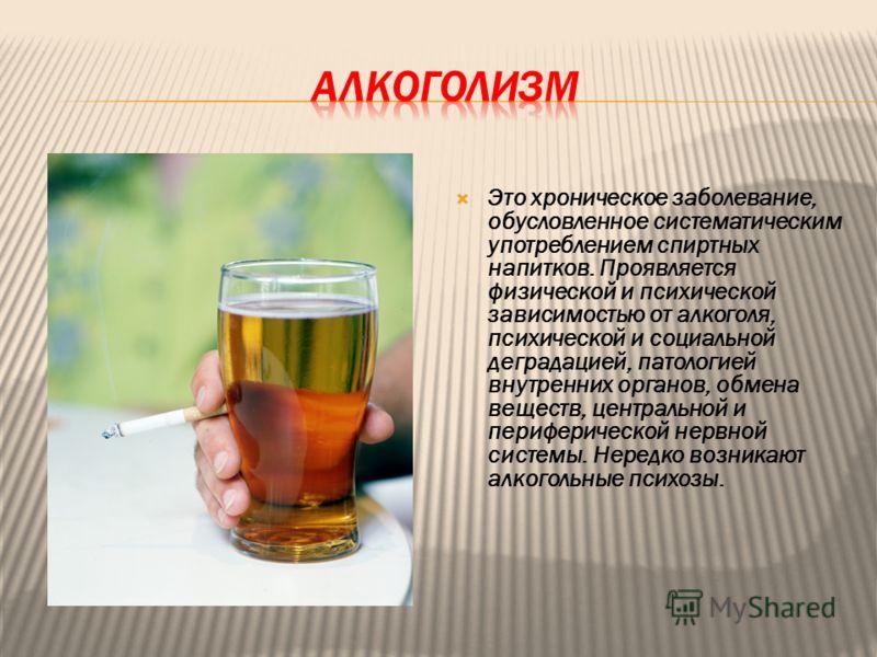 Это хроническое заболевание, обусловленное систематическим употреблением спиртных напитков. Проявляется физической и психической зависимостью от алкоголя, психической и социальной деградацией, патологией внутренних органов, обмена веществ, центрально