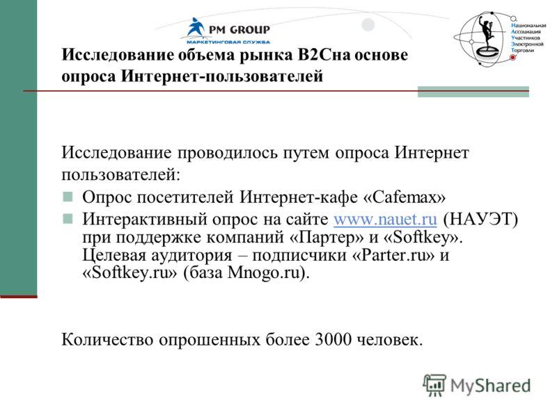 Исследование объема рынка В2Сна основе опроса Интернет-пользователей Исследование проводилось путем опроса Интернет пользователей: Опрос посетителей Интернет-кафе «Cafemax» Интерактивный опрос на сайте www.nauet.ru (НАУЭТ) при поддержке компаний «Пар